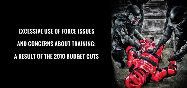 Excessive Use of Force issues and concerns about training are a direct result of the 2010 Federal and Local Government Budget Cuts.